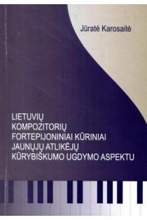 Lietuvių kompozitorių fortepijoniniai kūriniai jaunųjų atlikėjų kūrybiškumo ugdymo aspektu | Jūratė Karosaitė