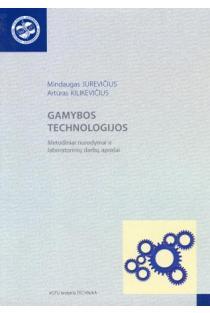 Gamybos technologijos. Metodiniai nurodymai ir laboratorinių darbų aprašai | Mindaugas Jurevičius, Artūras Kilikevičius