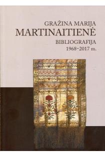 Gražina Marija Martinaitienė. Bibliografija 1968–2017 m.   Gražina Marija Martinaitienė