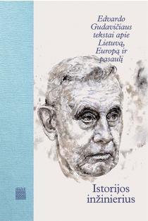Istorijos inžinierius. Edvardo Gudavičiaus tekstai apie Lietuvą, Europą ir pasaulį | Aurimas Švedas