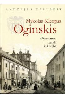 Mykolas Kleopas Oginskis. Gyvenimas, veikla ir kūryba | Andžejus Zaluskis