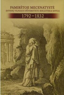 Pamirštoji mecenatystė: dovanų Vilniaus universiteto bibliotekai knyga, 1792-1832 | sud. Arvydas Pacevičius