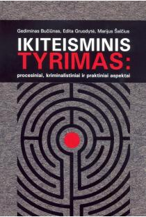 Ikiteisminis tyrimas: procesiniai, kriminalistiniai ir praktiniai aspektai | Gediminas Bučiūnas, Edita Gruodytė, Marijus Šalčius