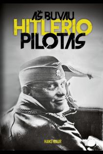 Aš buvau Hitlerio pilotas | Hans Baur