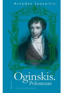 Oginskis. Polonezas. 1791–1822 metų drama | Arvydas Juozaitis
