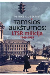 Tamsios aukštumos: LTSR milicija 1940-1987 metais | Petras Liubertas