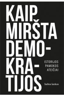 Kaip miršta demokratijos. Istorijos pamokos ateičiai | Daniel Ziblatt, Steven Levitsky