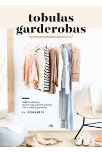 Tobulas garderobas. Praktiški patarimai, kaip be vargo susikurti asmeninį stilių ir svajonių garderobą | Anuschka Rees