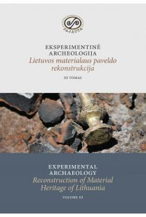 Eksperimentinė archeologija. Lietuvos materialaus paveldo rekonstrukcija, III tomas | Daiva Luchtanienė