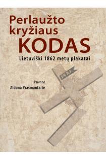 Perlaužto kryžiaus kodas. Lietuviški 1862 metų plakatai | Aldona Prašmantaitė