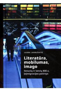 Literatūra, mobilumas, imago. Lietuvių ir latvių XXI a. (e)migracijos patirtys | Laura Laurušaitė
