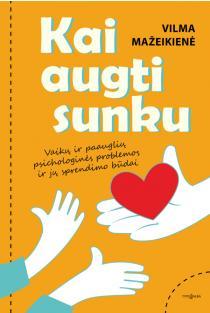 Kai augti sunku. Vaikų ir paauglių psichologinės problemos ir jų sprendimo būdai | Vilma Mažeikienė