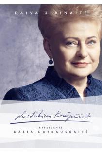 Nustokim krūpčiot. Prezidentė Dalia Grybauskaitė | Daiva Ulbinaitė