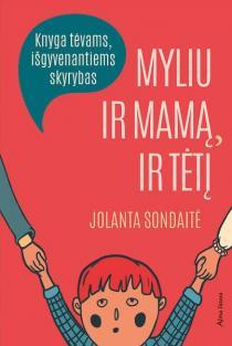 Myliu ir mamą, ir tėtį. Knyga tėvams, išgyvenantiems skyrybas | Jolanta Sondaitė