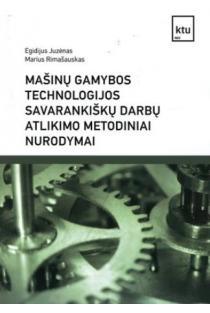 Mašinų gamybos technologijos savarankiškų darbų atlikimo metodiniai nurodymai | Egidijus Juzėnas, Marius Rimašauskas
