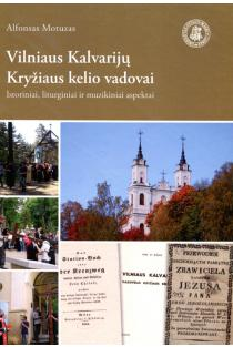 Vilniaus Kalvarijų Kryžiaus kelio vadovai: istoriniai, liturginiai ir muzikiniai aspektai | Alfonsas Motuzas