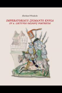 Imperatoriaus Zigmanto knyga. XV a. Lietuvos valdovų portretai. Pasakojimai ir vaizdai | Eberhard Windecke