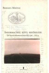 Informacinių kovų kryžkelėse: JAV lietuvių informacinės kovos XIX a. pab. - 1922 m. | Remigijus Misiūnas