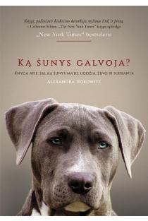 Ką šunys galvoja? Knyga apie tai ką jie uodžia, mato, žino ir supranta | Alexandra Horowitz