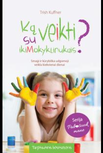 Ką veikti su ikimokyklinukais? Smagi ir kūrybiška ugdomoji veikla kiekvienai dienai | Trish Kuffner