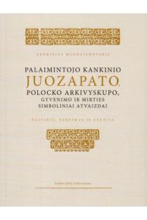 Palaimintojo kankinio Juozapato, Polocko archivyskupo, gyvenimo ir mirties simboliniai atvaizdai | Sud. Jolita Liškevičienė