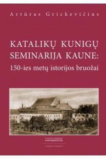 Katalikų kunigų seminarija Kaune: 150-ies metų istorijos bruožai | Artūras Grickevičius