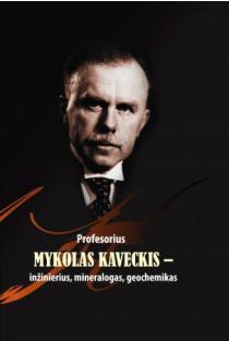 Profesorius Mykolas Kaveckis – inžinierius, mineralogas, geochemikas | Sud. Algimantas Grigelis