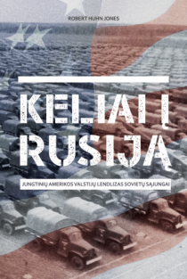 Keliai į Rusiją. Jungtinių Amerikos Valstijų lendlizas Sovietų Sąjungai | Robert Huhn Jones