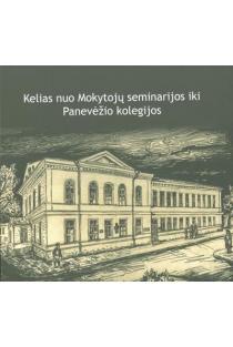 Kelias nuo Mokytojų seminarijos iki Panevėžio kolegijos | Sud. Lionė Lapinskienė, Rimanta Pagirienė, Vilija Raubienė