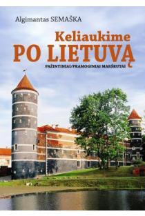Keliaukime po Lietuvą. Pažintiniai ir pramoginiai maršrutai | Algimantas Semaška