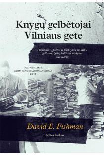 Knygų gelbėtojai Vilniaus gete. Partizanai, poetai ir lenktynės su laiku gelbstint žydų kultūros vertybes nuo nacių | David E. Fishman