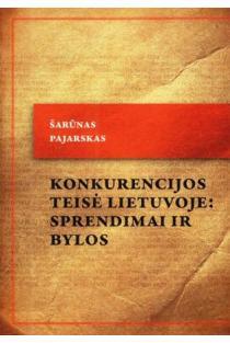 Konkurencijos teisė Lietuvoje: sprendimai ir bylos   Šarūnas Pajarskas
