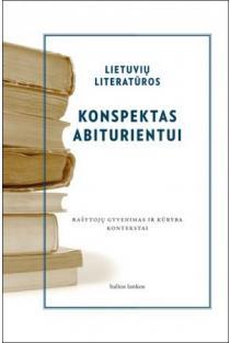 Lietuvių literatūros konspektas abiturientui. Rašytojų gyvenimas ir kūryba. Kontekstai | Autorių kolektyvas