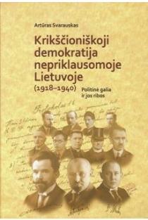 Krikščioniškoji demokratija nepriklausomoje Lietuvoje (1918-1940). Politinė galia ir jos ribos   Artūras Svarauskas