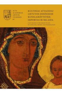 Kultiniai atvaizdai Lietuvos Didžiojoje Kunigaikštystėje: importas ir sklaida | Sud. Tojana Račiūnaitė