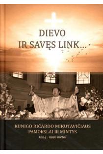 Dievo ir savęs link… Kunigo Ričardo Mikutavičiaus pamokslai ir mintys, 1994-1998 metai | Sud. Birutė Vaišnienė
