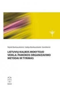 Lietuvių kalbos mokytojo veikla: pamokos organizavimo metodai ir tyrimas | Nijolė Bankauskienė ir kt.