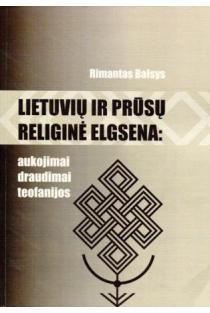 Lietuvių ir prūsų religinė elgsena: aukojimai, draudimai, teofanijos | Rimantas Balsys