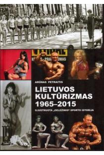 """Lietuvos kultūrizmas 1965-2015. Iliustruota """"geležinio"""" sporto istorija   Arūnas Petraitis"""