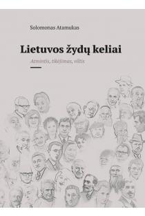 Lietuvos žydų keliai. Atmintis, tikėjimas, viltis | Solomonas Atamukas