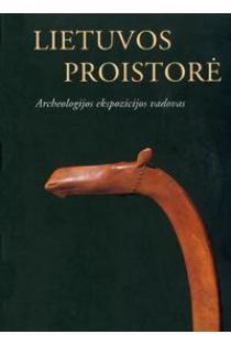 Lietuvos proistorė. Archeologijos ekspozicijos vadovas | Sud. Eglė Griciuvienė