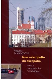 Nuo nekropolio iki akropolio. Vilniaus miestovaizdžio metamorfozės | Almantas Samalavičius