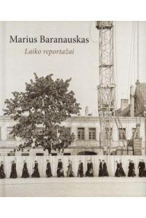 Marius Baranauskas. Laiko reportažai | Sud. Aistė Žvinytė