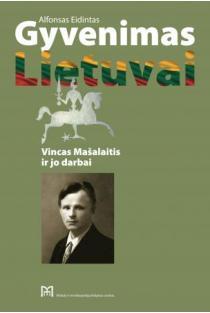 Gyvenimas Lietuvai. Vincas Mašalaitis ir jo darbai   Alfonsas Eidintas