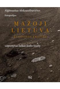 Mažoji Lietuva. Klaipėdos kraštas – užpustytas laikas žodis smėly | Algimantas Aleksandravičius