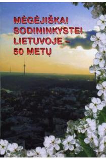 Mėgėjiškai sodininkystei Lietuvoje - 50 metų | Sud. Feliksas Marcinkas
