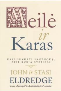 Meilė ir Karas. Kaip sukurti santuoką, apie kurią svajojai | Eldredge John ir Stasi
