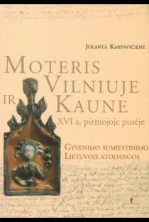 Moteris Vilniuje ir Kaune XVI a. pirmojoje pusėje. Gyvenimo sumiestinimo Lietuvoje atodangos | Jolanta Karpavičienė