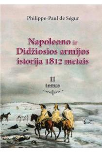 Napoleono ir Didžiosios armijos istorija 1812 metais, II tomas | Philippe Paul de Segur