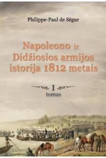 Napoleono ir Didžiosios armijos istorija 1812 metais, I tomas | Philippe Paul de Segur